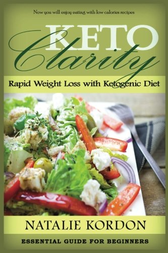Keto Clarity: Rapid Weight Loss with Ketogenic Diet- Essential Guide For Beginners (Quick & Easy Ketogenic Cooking, Keto, Ketogenic Diet, Ketosis, Ketosis for Beginners) by Natalie Kordon