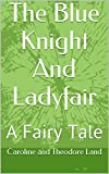 The Blue Knight And Ladyfair: A Fairy Tale (The Neverending Love Story Book 3)