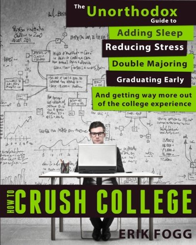 How to Crush College: The Unorthodox Guide to Adding Sleep, Reducing Stress, Double Majoring, Graduating Early, and Getting Way More Out of the College Experience