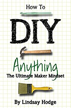 How to DIY Anything: The Ultimate Maker Mindset by [Hodge, Lindsay]