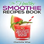 The Healthy Smoothie Recipes Book: 70 Healthy & Nutritious Smoothie Recipes for Weight Loss, Diabetes, Blood Pressure and Much More: Health & Fitness Ways to Improve Body & Mind, Book 1 | Charlotte Wise