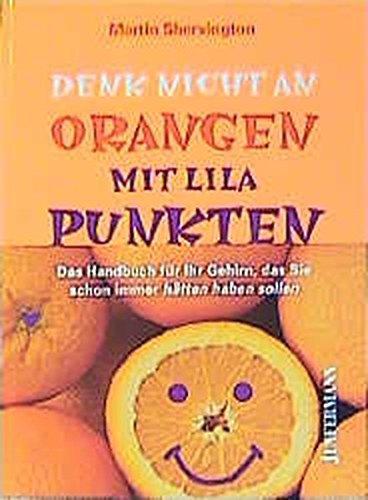 Denk nicht an Orangen mit lila Punkten: Handbuch für Ihr Gehirn