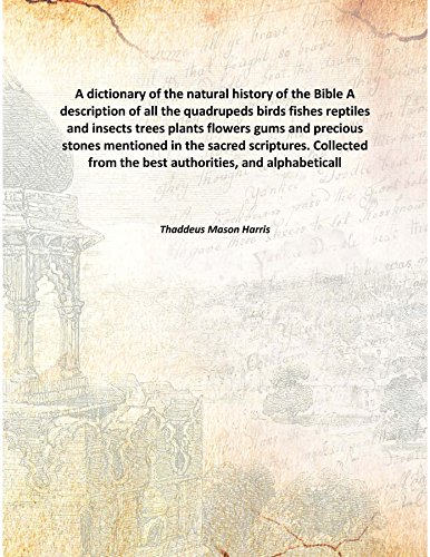 A dictionary of the natural history of the Bible A description of all the quadrupeds birds fishes reptiles and insects trees plants flowers gums and precious stones mentioned in the sacred scriptures. Collected from the best authorities, [Hardcover] pdf