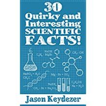 30 Quirky and Interesting Scientific Facts! (30 Quirky and Interesting Facts! Book 1)