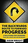 The Backwards Route To Forward Progress: 7 Solutions For Crushing Fear, Self-Doubt And Limiting Beliefs