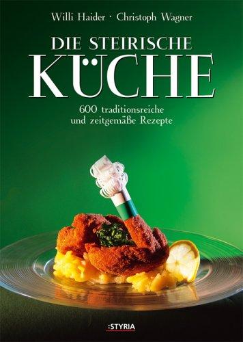Die Steirische Küche. 600 traditionsreiche und zeitgemäße Rezepte