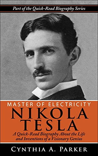 Master of Electricity - Nikola Tesla: A Quick-Read Biography About the Life and Inventions of a Visionary Genius (The Life And Times Of Nikola Tesla)