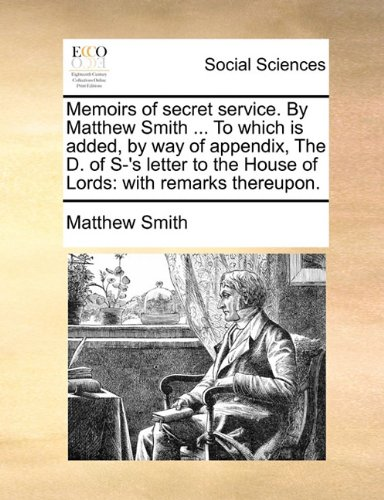 Download Memoirs of secret service. By Matthew Smith ... To which is added, by way of appendix, The D. of S-'s letter to the House of Lords: with remarks thereupon. ebook