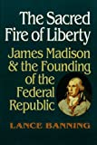 The Sacred Fire of Liberty, Lance Banning, 0801431522