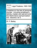 A treatise on the law of personal injuries : including employer's liability, master and servant and the Workmen's Compensation Act. Volume 3 Of 3, W. F. Bailey, 1240175043