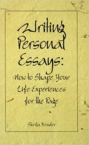 writing personal essays how to shape your life experiences for writing personal essays how to shape your life experiences for the page sheila bender 9780898796650 com books