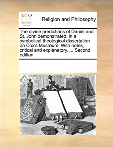 Book The divine predictions of Daniel and St. John demonstrated, in a symbolical theological dissertation on Cox's Musæum. With notes, critical and explanatory. ... Second edition.