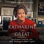 Katharine the Great: Katharine Graham and Her Washington Post Empire | Deborah Davis