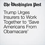 Trump Urges Insurers to Work Together to 'Save Americans From Obamacare' | Carolyn Y. Johnson,Juliet Eilperin