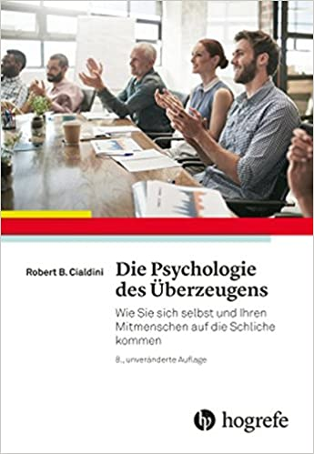 Die Psychologie Des Überzeugens: Wie Sie Sich Selbst Und Ihren Mitmenschen Auf Die Schliche Kommen by Robert B. Cialdini