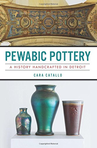 Pewabic Pottery: A History Handcrafted in Detroit (Landmarks) ()