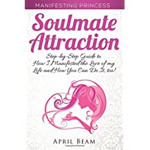 Manifesting Princess - Soulmate Attraction: The Step-by-Step Guide to How I Manifested the Love of my Life and How You Can Do It, too! (Volume 6)