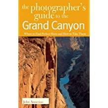 Photographers Guide To The Grand Canyon: Where To Find Perfect Shots And How To Take Them
