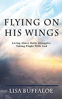 Flying on His Wings: Living Above Daily Struggles:  Taking Flight With God by [Buffaloe, Lisa]