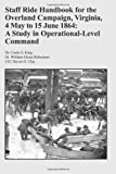 Staff Ride Handbook for the Overland Campaign, Virginia, 4 May to 15 June 1864: a Study in Operational-Level Command, Curtis King and William Robertson, 1494362538