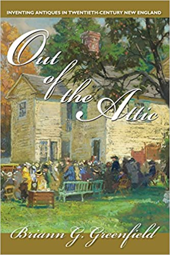 Out Of The Attic Inventing Antiques In Twentieth Century New England Public History In Historical Perspective Greenfield Briann 9781558497108 Books