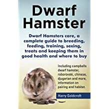 Dwarf Hamsters Care, a Complete Guide to Breeding, Feeding, Training, Sexing, Treats and Keeping Them in Good Health and Where to Buy