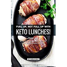 Fuel up, not Full Up with Keto Lunches!: Top 30 Effective Keto Lunch Recipes that won't Make you Fat!
