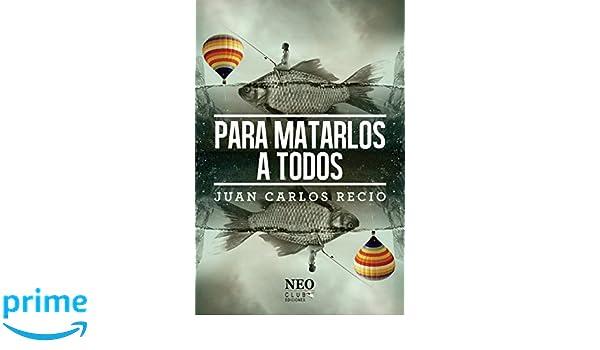 Para matarlos a todos (Spanish Edition): Juan Carlos Recio, Armando Añel, Neo Club Ediciones: 9781540492449: Amazon.com: Books