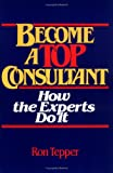 How to Become a Top Consultant, Ronald Tepper, 0471859389