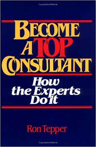 Become A Top Consultant How The Experts Do It Tepper Ron 9780471859383 Amazon Com Books