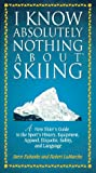 I Know Absolutely Nothing About Skiing: A New Skier's Guide to the Sport's History, Equipment, Apparel, Etiquette, Safety, and Language