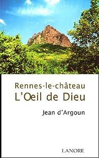 L'oeil de Dieu : Rennes-le-château par Jean d' Argoun