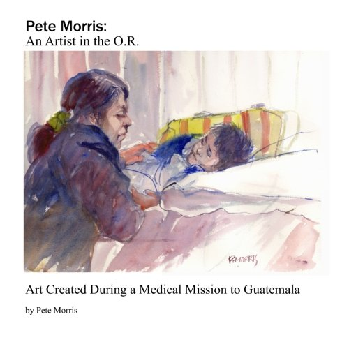 Download Pete Morris:An Artist in the O.R.: Art Created During a Medical Mission to Guatemala pdf