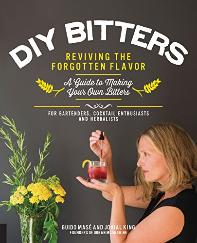 DIY Bitters: Reviving the Forgotten Flavor - A Guide to Making Your Own Bitters for Bartenders, Cocktail Enthusiasts, Herbalists, and More (Best Alcohol To Make Tinctures)