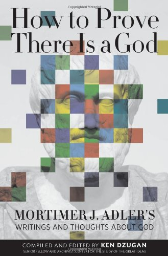 How To Prove There Is A God: Mortimer J. Adler's Writings And Thoughts About God