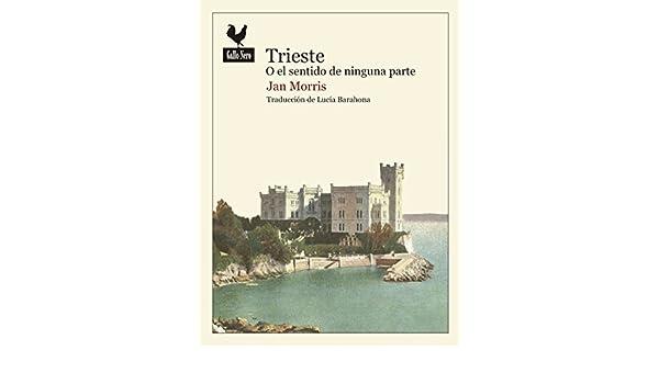 Trieste o el sentido de ninguna parte: Jan Morris ...