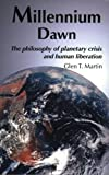 Millennium Dawn : The Philosophy of Planetary Crisis and Human Liberation, Martin, Glen T., 0975355511