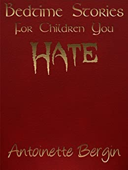 Bedtime Stories for Children You Hate by [Bergin, Antoinette]