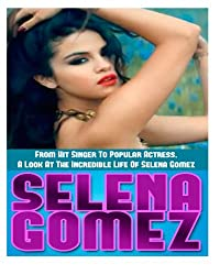 Selena Gomez: From Hit Singer To Popular Actress- A Look At The Incredible Life Of Selena Gomez
