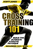 Cross Training 101: Build the Ultimate Athletic Physique, Scott James, 1496189868