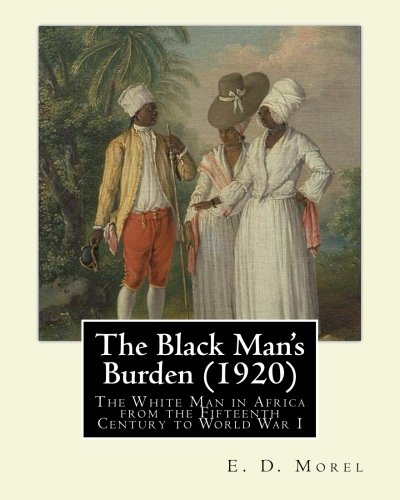 Download The Black Man's Burden (1920), By  E. D.(Edward Dene) Morel: The Black Man's Burden: The White Man in Africa from the Fifteenth Century to World War I ebook