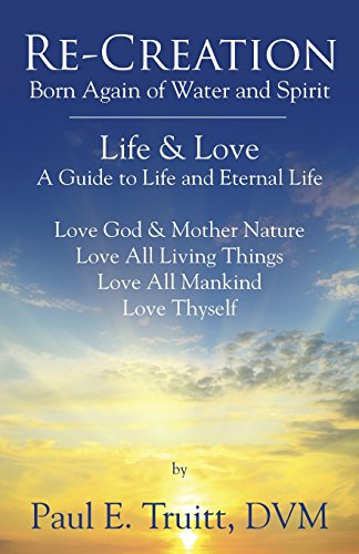 Re-Creation: Born Again of Spirit and Water - Life & Love - A Guide to Life and Eternal Life (Born Again Of The Water And The Spirit)