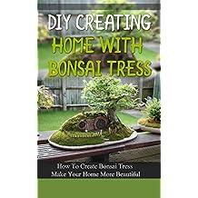 DIY Creating Home With Bonsai Tress: How To Create Bonsai Tress Make Your Home More Beautiful