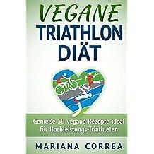 VEGANE TRIATHLON DIÄT: Genieße 50 vegane Rezepte ideal für Hochleistungs-Triathleten (German Edition)