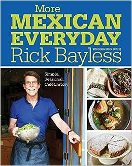 More Mexican Everyday: Simple, Seasonal, Celebratory: Bayless ...