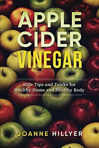 Apple Cider Recipes - Apple Cider Vinegar: 100+ Tips and Tricks for Healthy Home and Healthy Body