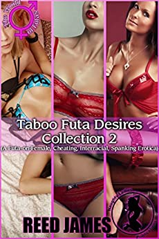 Taboo Futa Desires Collection 2: (A Futa-on-Female, Cheating, Interracial, Spanking Erotica) by [James, Reed]
