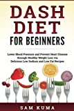 Dash Diet: Dash Diet for Beginners: Lower Blood Pressure and Prevent Heart Disease through Healthy Weight Loss via Delicious Low Sodium and Low Fat ... a complete guide to weight loss (Volume 1)