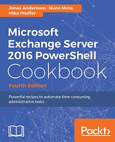 Microsoft Exchange Server 2016 PowerShell Cookbook - Fourth Edition: Powerful recipes to automate time-consuming administrative tasks - Jonas Server