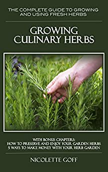 Growing Culinary Herbs:: Discover How to Grow Your Own Fresh Herbs and  Use them to Create Delicious Dishes by [Goff, Nicolette]